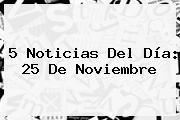 5 Noticias Del Día: <b>25 De Noviembre</b>