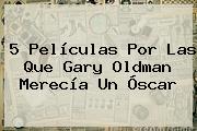 5 Películas Por Las Que <b>Gary Oldman</b> Merecía Un Óscar