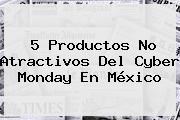 5 Productos No Atractivos Del <b>Cyber Monday</b> En México