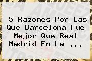 5 Razones Por Las Que <b>Barcelona</b> Fue Mejor Que Real Madrid En La <b>...</b>