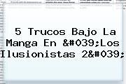 5 Trucos Bajo La Manga En &#039;<b>Los Ilusionistas 2</b>&#039;
