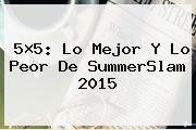 5×5: Lo Mejor Y Lo Peor De <b>SummerSlam</b> 2015