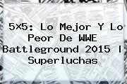5×5: Lo Mejor Y Lo Peor De <b>WWE Battleground</b> 2015 | Superluchas