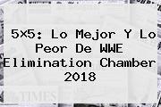 5×5: Lo Mejor Y Lo Peor De WWE <b>Elimination Chamber 2018</b>