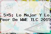 5×5: Lo Mejor Y Lo Peor De <b>WWE</b> TLC 2015