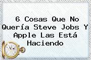 6 Cosas Que No Quería <b>Steve Jobs</b> Y Apple Las Está Haciendo
