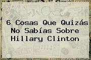 6 Cosas Que Quizás No Sabías Sobre <b>Hillary Clinton</b>
