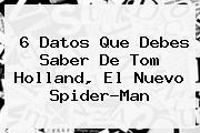 6 Datos Que Debes Saber De <b>Tom Holland</b>, El Nuevo Spider-Man
