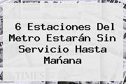 6 Estaciones Del <b>Metro</b> Estarán Sin Servicio Hasta Mañana