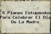 6 Planes Estupendos Para Celebrar El <b>Día De La Madre</b>