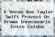 6 Veces Que <b>Taylor Swift</b> Provocó Un Drama Innecesario Entre Celebs