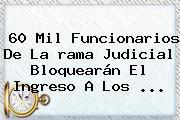 60 Mil Funcionarios De La <b>rama Judicial</b> Bloquearán El Ingreso A Los ...