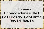 7 Frases Provocadoras Del Fallecido Cantante <b>David Bowie</b>