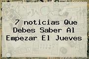 7 <b>noticias</b> Que Debes Saber Al Empezar El Jueves
