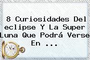 8 Curiosidades Del <b>eclipse</b> Y La Super <b>Luna</b> Que Podrá Verse En <b>...</b>