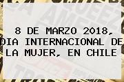 8 DE MARZO <b>2018</b>, <b>DIA INTERNACIONAL DE LA MUJER</b>, EN CHILE