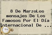 8 De MarzoLos <b>mensajes</b> De Los Famosos Por El Día Internacional De <b>...</b>