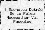 8 Magnates Detrás De La Pelea <b>Mayweather Vs</b>. <b>Pacquiao</b>