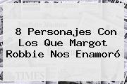 8 Personajes Con Los Que <b>Margot Robbie</b> Nos Enamoró