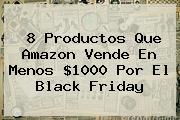 8 Productos Que <b>Amazon</b> Vende En Menos $1000 Por El <b>Black Friday</b>