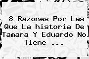 8 Razones Por Las Que La <b>historia De Tamara Y Eduardo</b> No Tiene ...