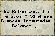 85 Retenidos, Tres Heridos Y 51 Armas Blancas Incautadas: Balance ...