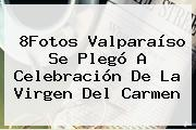 8Fotos Valparaíso Se Plegó A Celebración De La <b>Virgen Del Carmen</b>