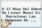 A 12 Años Del Debut De Lionel Messi En <b>Barcelona</b>: Las Imágenes De ...