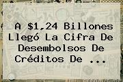 A $1,24 Billones Llegó La Cifra De Desembolsos De Créditos De ...