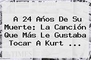 A 24 Años De Su Muerte: La Canción Que Más Le Gustaba Tocar A <b>Kurt</b> ...