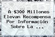 A $300 Millones Elevan Recompensa Por Información Sobre La <b>...</b>