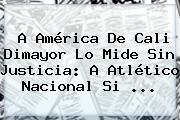A América De Cali Dimayor Lo Mide Sin Justicia: A Atlético <b>Nacional</b> Si ...