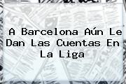 A <b>Barcelona</b> Aún Le Dan Las Cuentas En La Liga