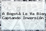 A Bogotá Le Va Bien Captando Inversión
