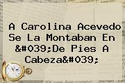 A <b>Carolina Acevedo</b> Se La Montaban En 'De Pies A Cabeza'