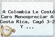 A <b>Colombia</b> Le Costó Caro Menospreciar A Costa Rica, Cayó 3-2 Y <b>...</b>