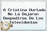 A <b>Cristina Hurtado</b> No La Dejaron Despedirse De Los Televidentes