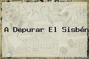 A Depurar El <b>Sisbén</b>