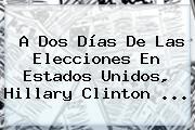 A Dos Días De Las Elecciones En <b>Estados Unidos</b>, Hillary Clinton ...