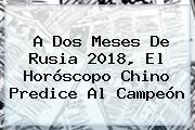 A Dos Meses De <b>Rusia 2018</b>, El Horóscopo Chino Predice Al Campeón