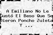 A Emiliano No Le Gustó El Beso Que Se Dieron <b>Poncho Zuleta</b> Y <b>...</b>