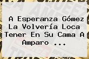 A <b>Esperanza</b> Gómez La Volvería Loca Tener En Su Cama A Amparo <b>...</b>