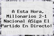 A Esta Hora, <b>Millonarios</b> 2-1 <b>Nacional</b> ¡Siga El Partido En Directo!