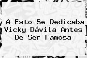 A Esto Se Dedicaba <b>Vicky Dávila</b> Antes De Ser Famosa