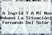 A Ingrid Y A Mí Nos Rebasó La Situación: <b>Fernando Del Solar</b>