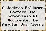 A <b>Jackson Follmann</b>, Portero Que Sobrevivió Al Accidente, Le Amputan Una Pierna