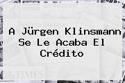 A <b>Jürgen Klinsmann</b> Se Le Acaba El Crédito