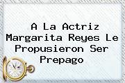 A La Actriz <b>Margarita Reyes</b> Le Propusieron Ser Prepago