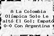A La <b>Colombia</b> Olímpica Solo Le Faltó El Gol: Empató 0-0 Con Argentina