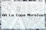 ¡A La Copa <b>Morelos</b>!